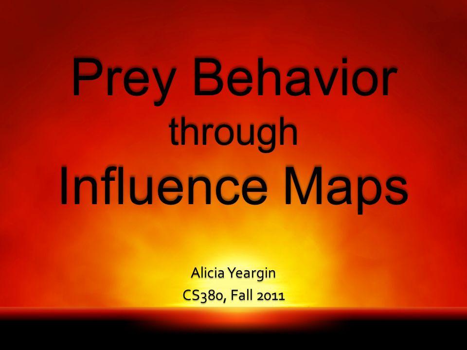 Prey Behavior through Influence Maps Alicia Yeargin CS380, Fall 2011