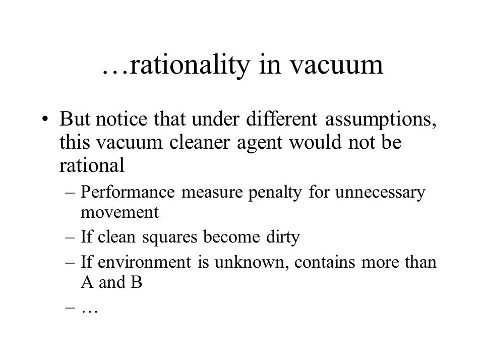 …rationality in vacuum But notice that under different assumptions, this vacuum cleaner agent would not be rational –Performance measure penalty for u