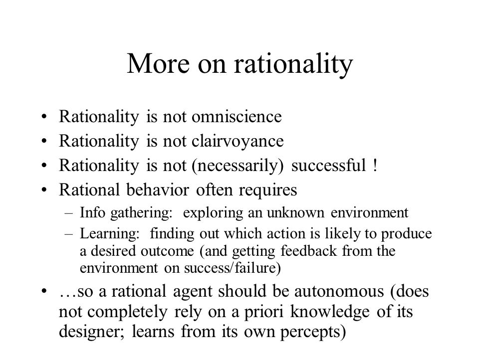 More on rationality Rationality is not omniscience Rationality is not clairvoyance Rationality is not (necessarily) successful ! Rational behavior oft