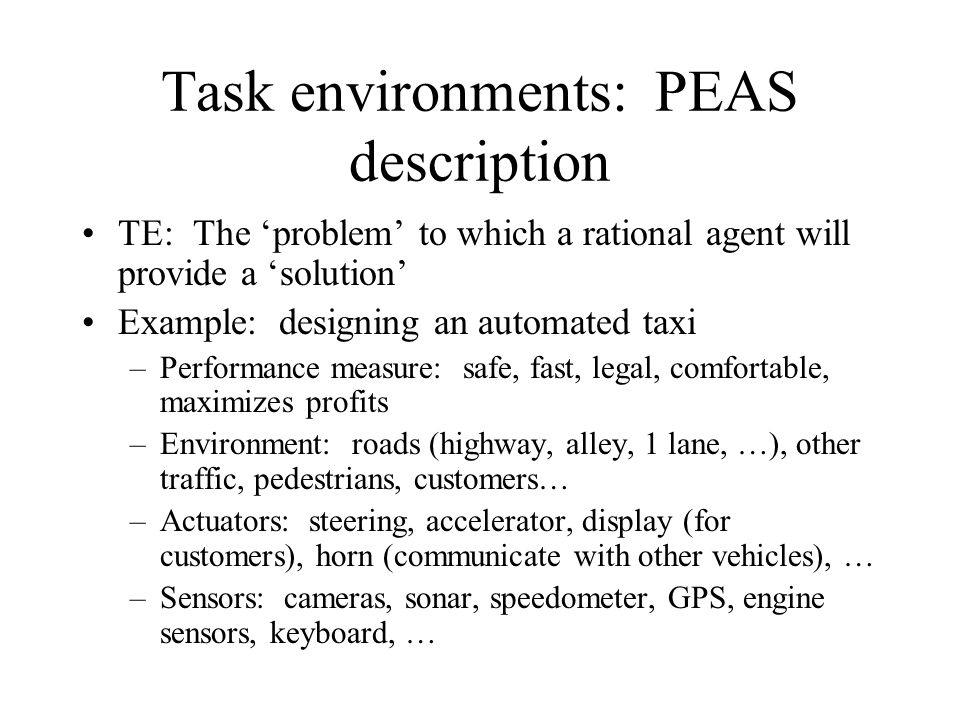 Task environments: PEAS description TE: The problem to which a rational agent will provide a solution Example: designing an automated taxi –Performanc