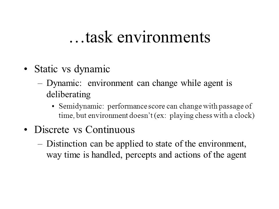 …task environments Static vs dynamic –Dynamic: environment can change while agent is deliberating Semidynamic: performance score can change with passa