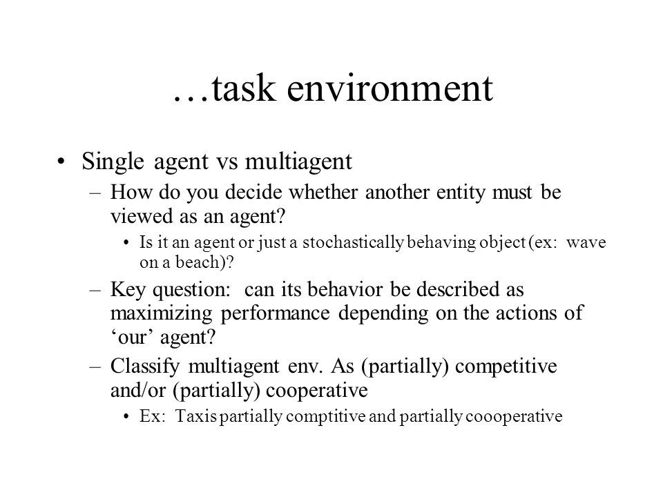 …task environment Single agent vs multiagent –How do you decide whether another entity must be viewed as an agent? Is it an agent or just a stochastic