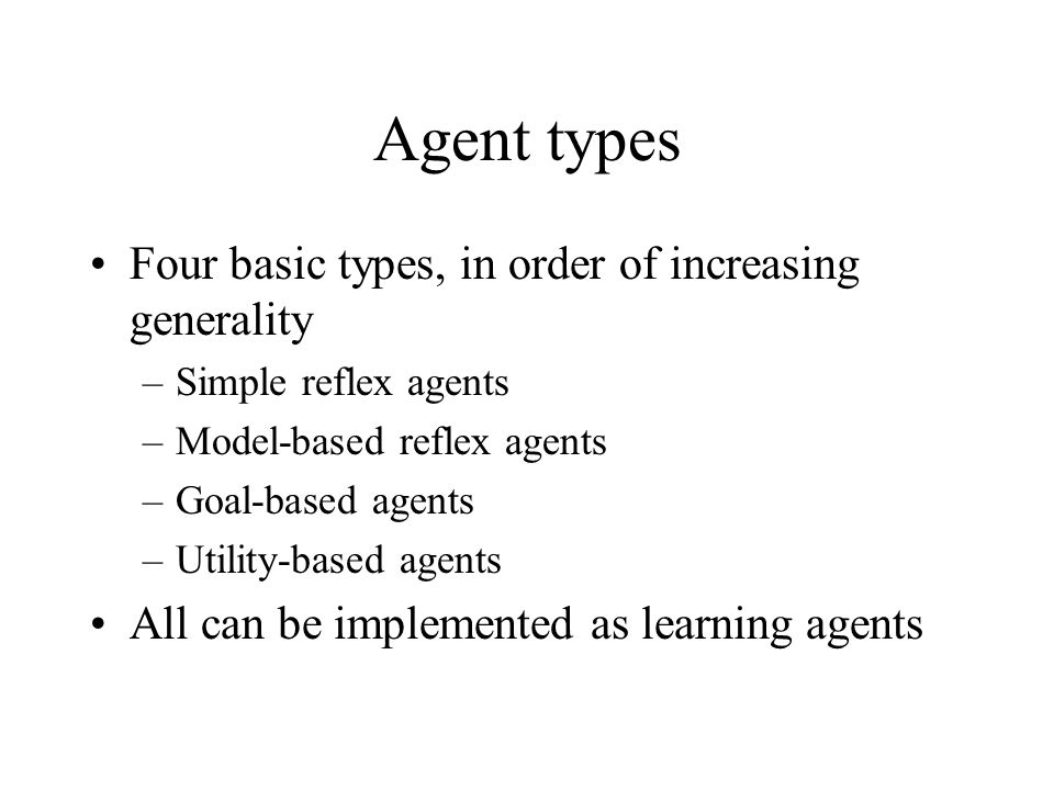 Agent types Four basic types, in order of increasing generality –Simple reflex agents –Model-based reflex agents –Goal-based agents –Utility-based age