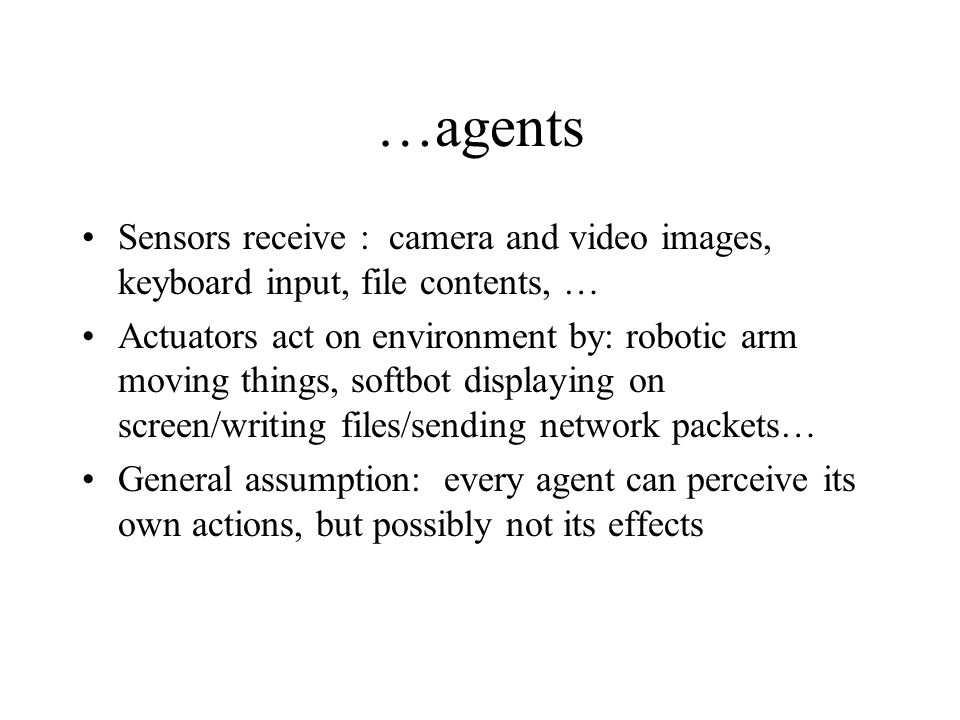 …agents Sensors receive : camera and video images, keyboard input, file contents, … Actuators act on environment by: robotic arm moving things, softbo