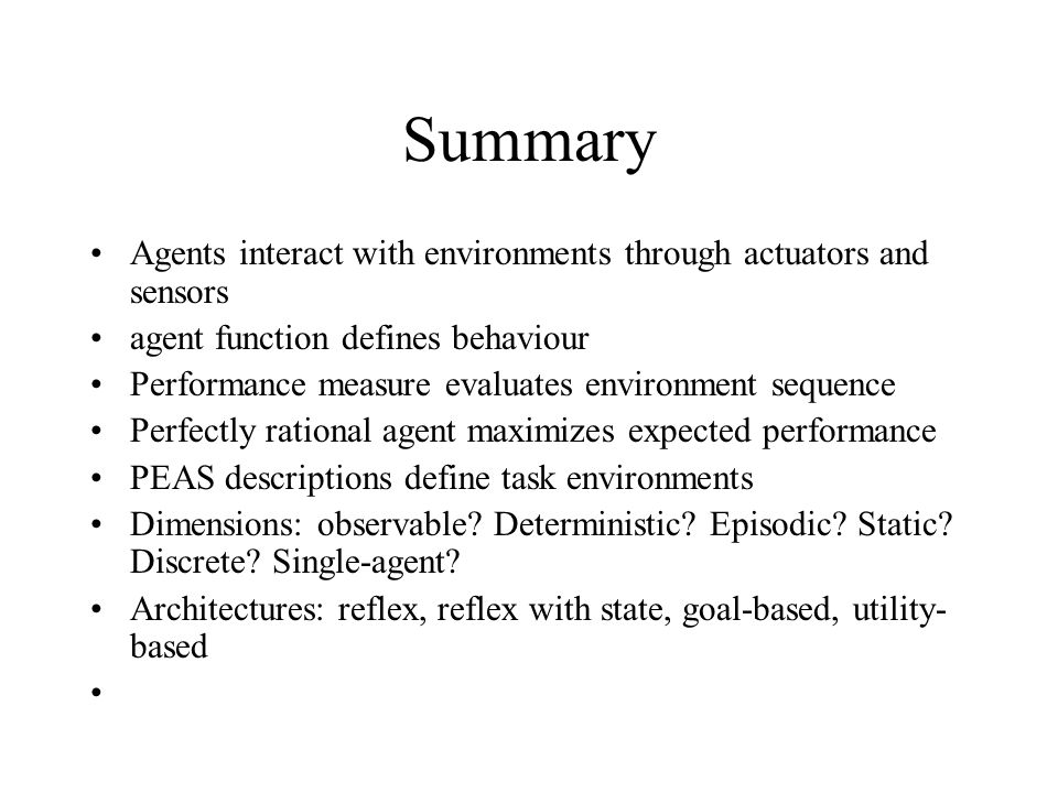 Summary Agents interact with environments through actuators and sensors agent function defines behaviour Performance measure evaluates environment seq