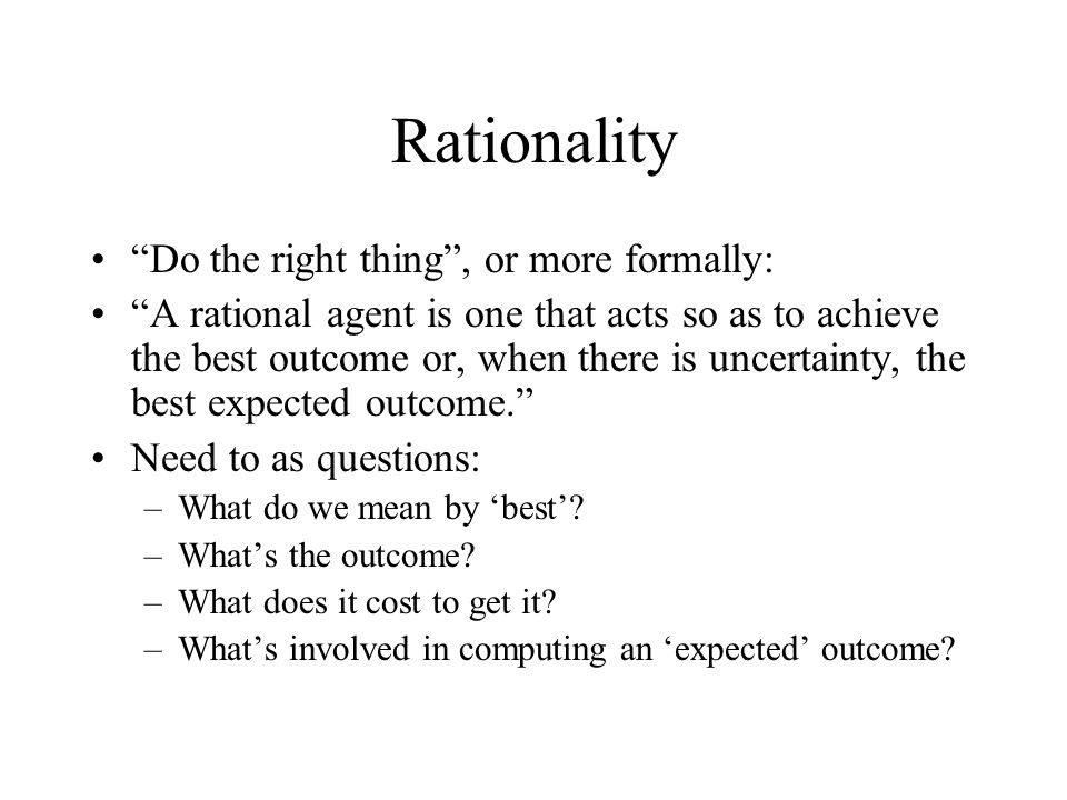 Rationality Do the right thing, or more formally: A rational agent is one that acts so as to achieve the best outcome or, when there is uncertainty, t