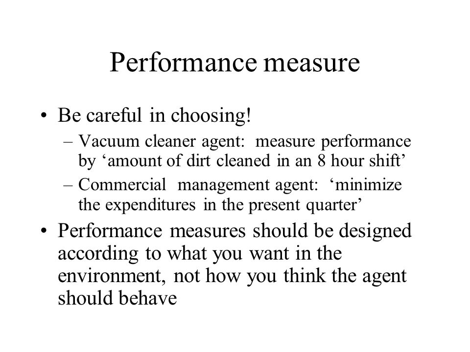 Performance measure Be careful in choosing! –Vacuum cleaner agent: measure performance by amount of dirt cleaned in an 8 hour shift –Commercial manage