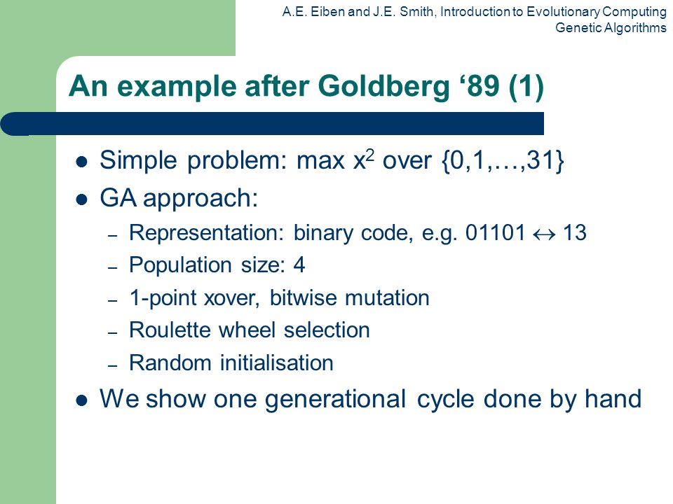 A.E. Eiben and J.E. Smith, Introduction to Evolutionary Computing Genetic Algorithms An example after Goldberg 89 (1) Simple problem: max x 2 over {0,