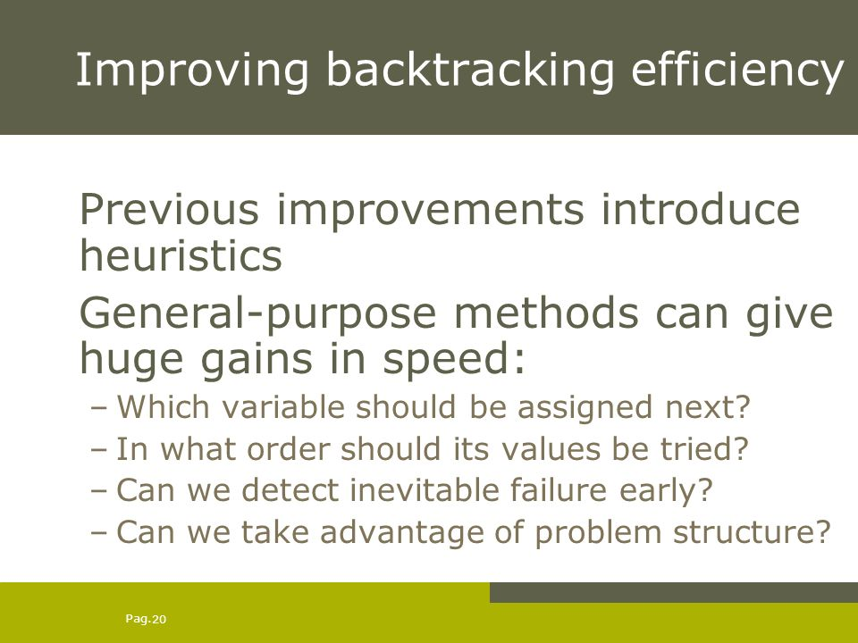 Pag. 20 Improving backtracking efficiency Previous improvements introduce heuristics General-purpose methods can give huge gains in speed: –Which vari