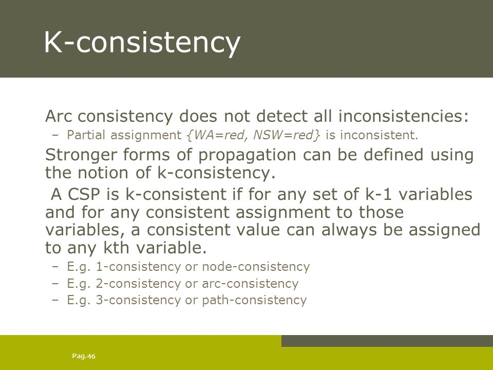 Pag. 46 K-consistency Arc consistency does not detect all inconsistencies: –Partial assignment {WA=red, NSW=red} is inconsistent. Stronger forms of pr