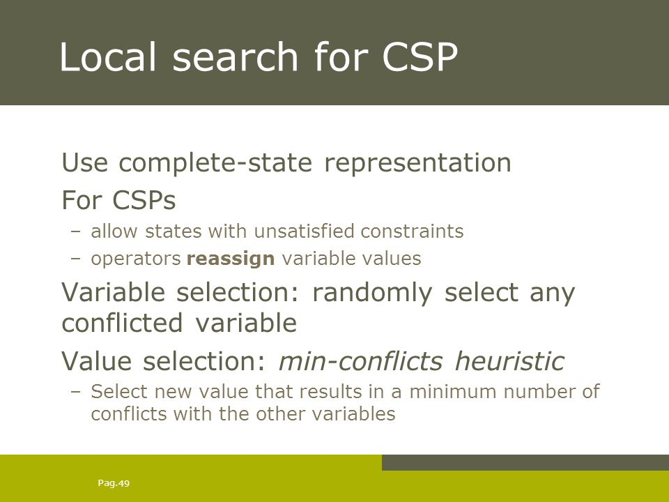 Pag. 49 Local search for CSP Use complete-state representation For CSPs –allow states with unsatisfied constraints –operators reassign variable values