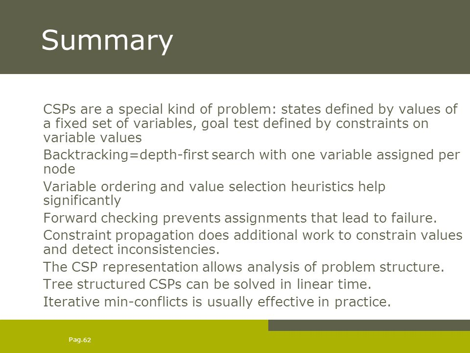 Pag. 62 Summary CSPs are a special kind of problem: states defined by values of a fixed set of variables, goal test defined by constraints on variable