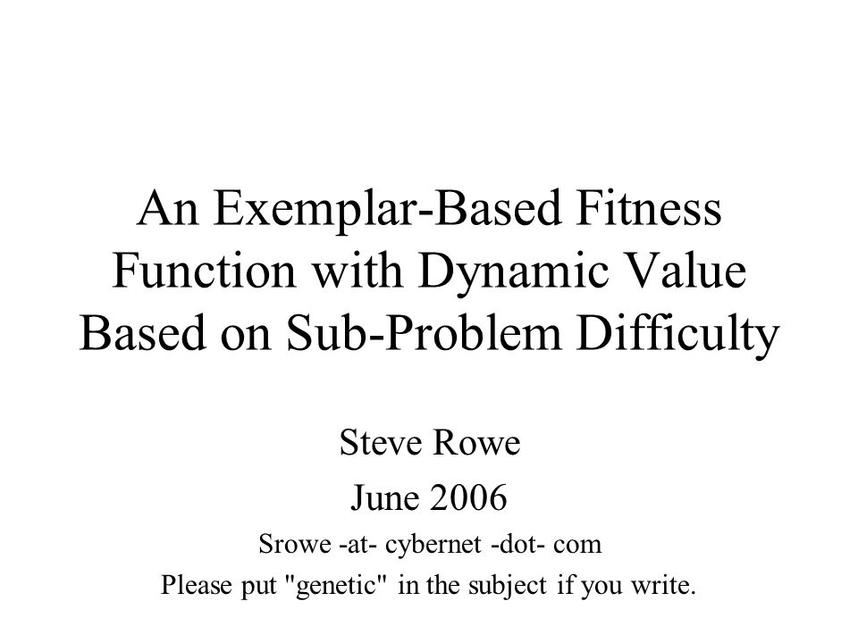 An Exemplar-Based Fitness Function with Dynamic Value Based on Sub-Problem Difficulty Steve Rowe June 2006 Srowe -at- cybernet -dot- com Please put genetic in the subject if you write.