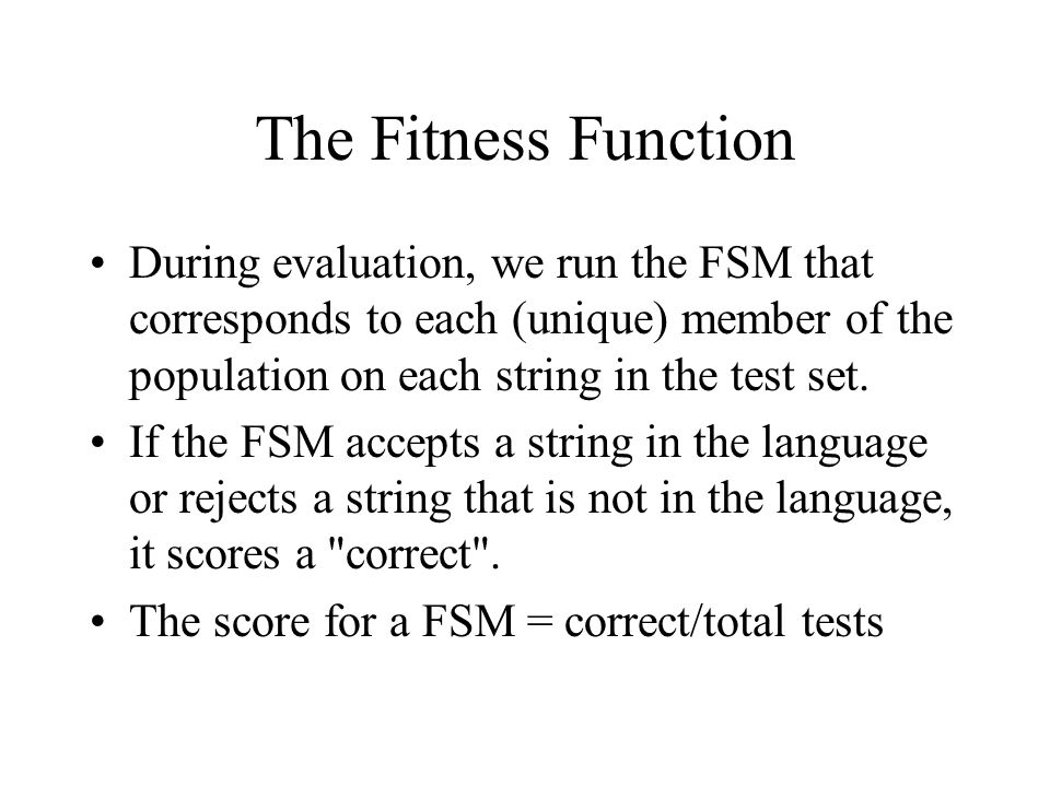 The Fitness Function During evaluation, we run the FSM that corresponds to each (unique) member of the population on each string in the test set.