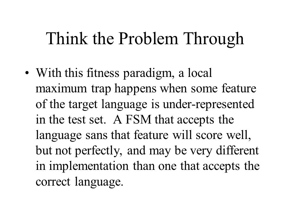 Think the Problem Through With this fitness paradigm, a local maximum trap happens when some feature of the target language is under-represented in the test set.