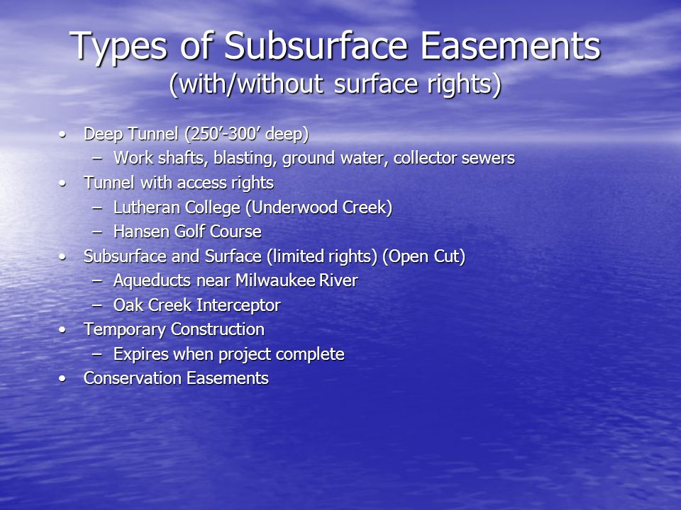 Types of Subsurface Easements (with/without surface rights) Deep Tunnel (250-300 deep)Deep Tunnel (250-300 deep) –Work shafts, blasting, ground water, collector sewers Tunnel with access rightsTunnel with access rights –Lutheran College (Underwood Creek) –Hansen Golf Course Subsurface and Surface (limited rights) (Open Cut)Subsurface and Surface (limited rights) (Open Cut) –Aqueducts near Milwaukee River –Oak Creek Interceptor Temporary ConstructionTemporary Construction –Expires when project complete Conservation EasementsConservation Easements