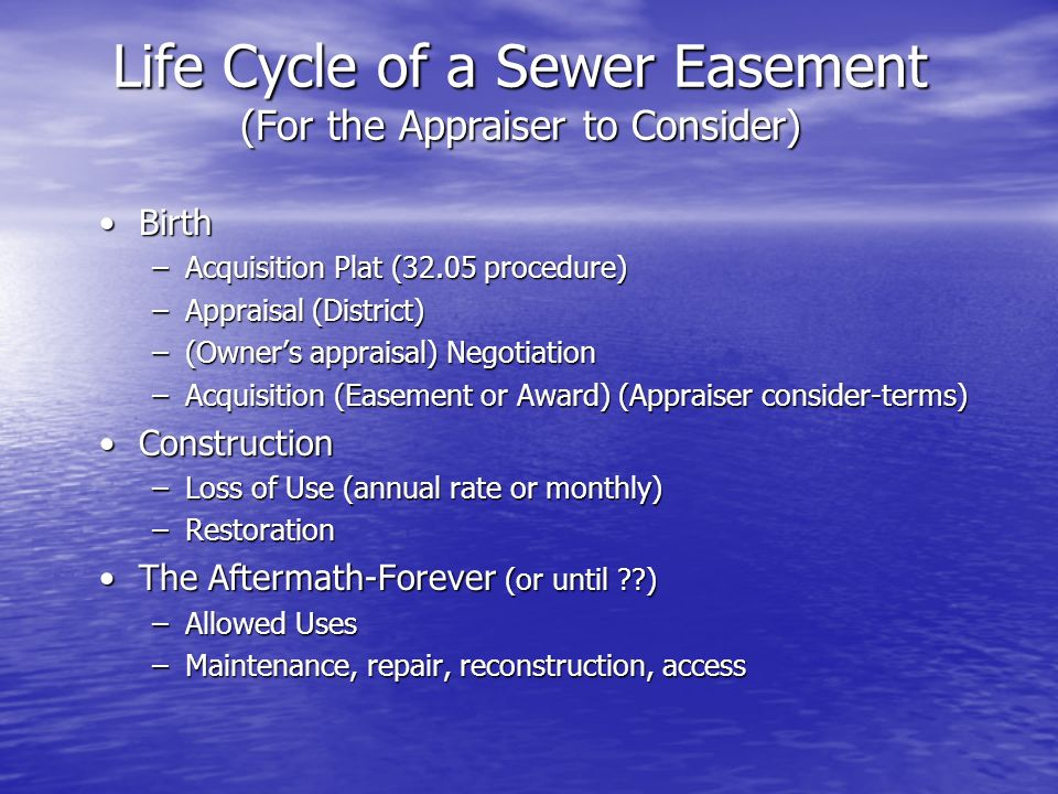 Life Cycle of a Sewer Easement (For the Appraiser to Consider) BirthBirth –Acquisition Plat (32.05 procedure) –Appraisal (District) –(Owners appraisal) Negotiation –Acquisition (Easement or Award) (Appraiser consider-terms) ConstructionConstruction –Loss of Use (annual rate or monthly) –Restoration The Aftermath-Forever (or until )The Aftermath-Forever (or until ) –Allowed Uses –Maintenance, repair, reconstruction, access
