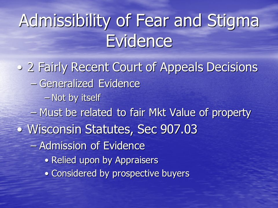 Admissibility of Fear and Stigma Evidence 2 Fairly Recent Court of Appeals Decisions2 Fairly Recent Court of Appeals Decisions –Generalized Evidence –Not by itself –Must be related to fair Mkt Value of property Wisconsin Statutes, Sec 907.03Wisconsin Statutes, Sec 907.03 –Admission of Evidence Relied upon by AppraisersRelied upon by Appraisers Considered by prospective buyersConsidered by prospective buyers