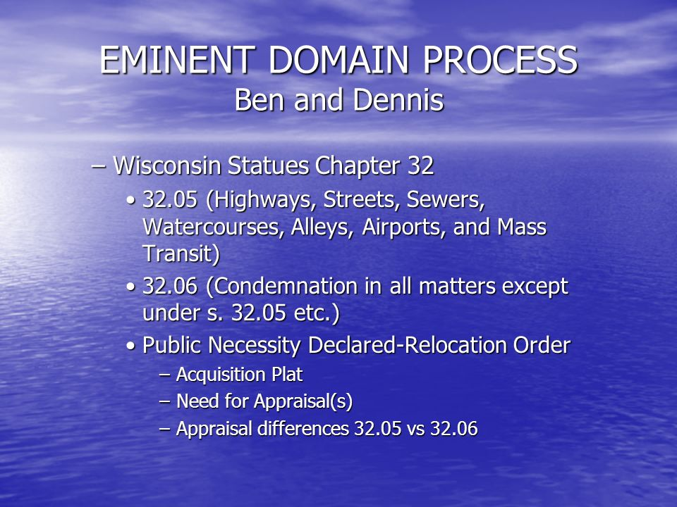 EMINENT DOMAIN PROCESS Ben and Dennis –Wisconsin Statues Chapter 32 32.05 (Highways, Streets, Sewers, Watercourses, Alleys, Airports, and Mass Transit)32.05 (Highways, Streets, Sewers, Watercourses, Alleys, Airports, and Mass Transit) 32.06 (Condemnation in all matters except under s.