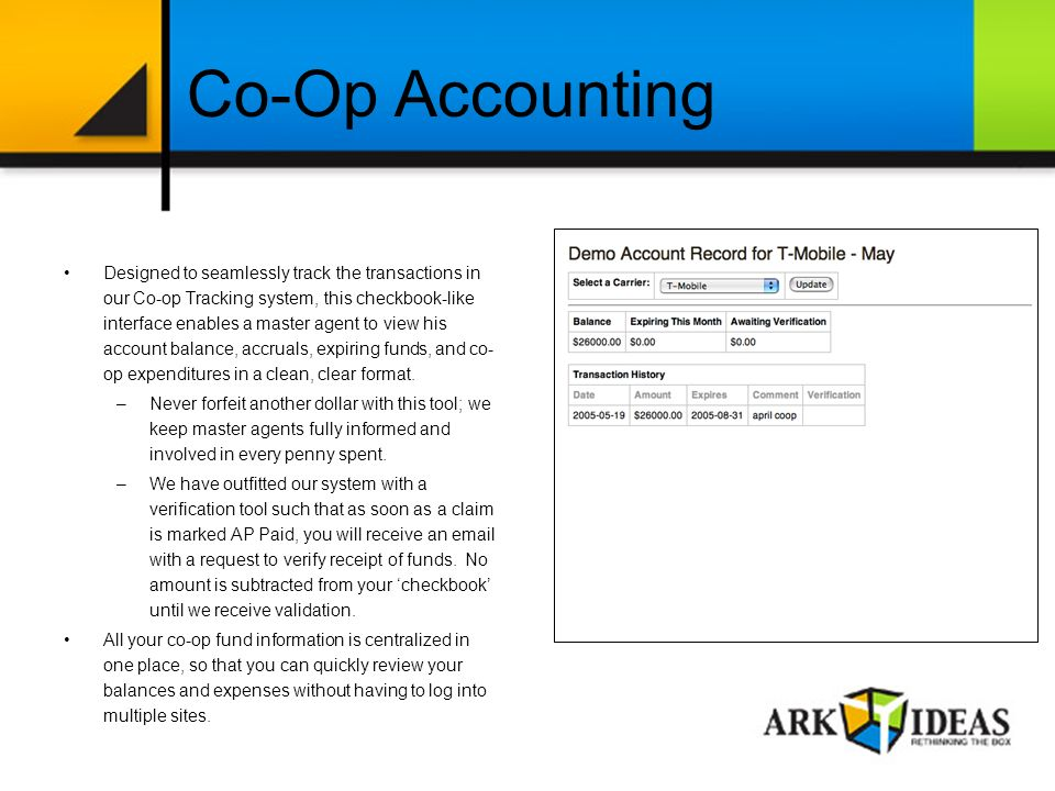 Co-Op Accounting Designed to seamlessly track the transactions in our Co-op Tracking system, this checkbook-like interface enables a master agent to view his account balance, accruals, expiring funds, and co- op expenditures in a clean, clear format.