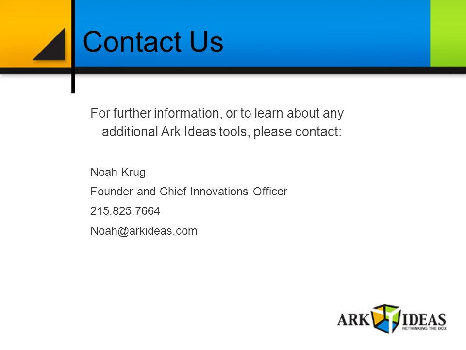 For further information, or to learn about any additional Ark Ideas tools, please contact: Noah Krug Founder and Chief Innovations Officer Contact Us