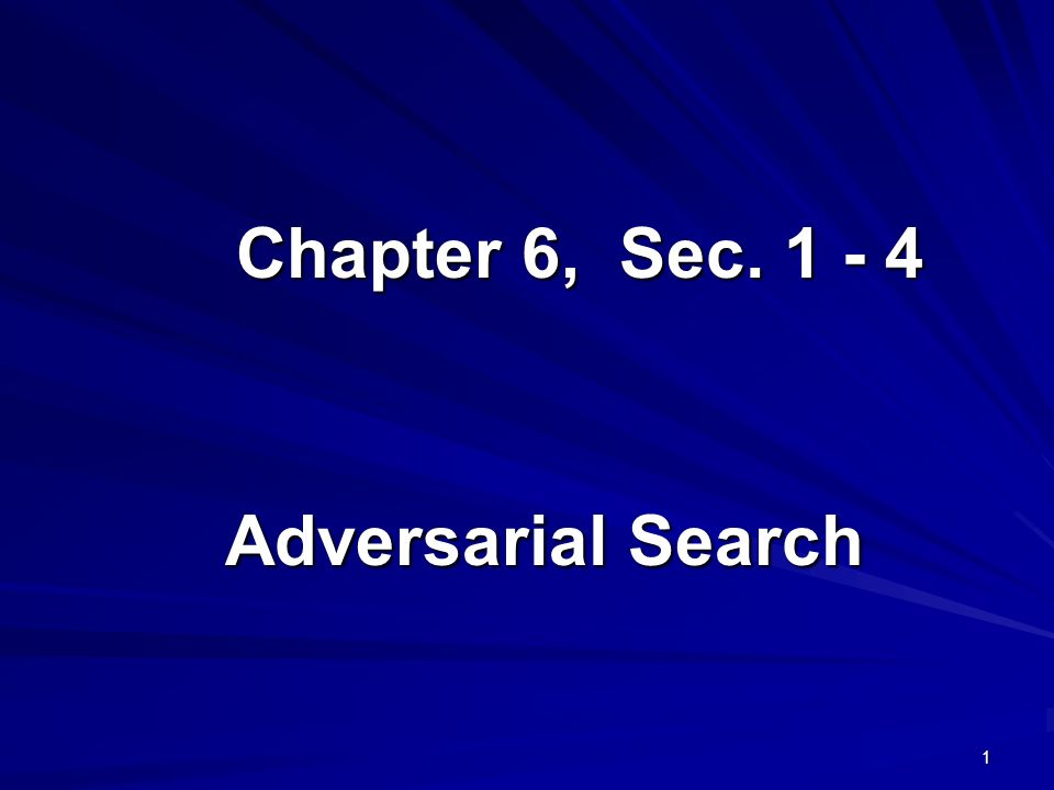 1 Chapter 6, Sec. 1 - 4 Adversarial Search
