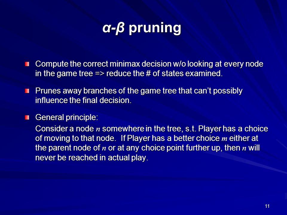 11 α-β pruning Compute the correct minimax decision w/o looking at every node in the game tree => reduce the # of states examined. Prunes away branche