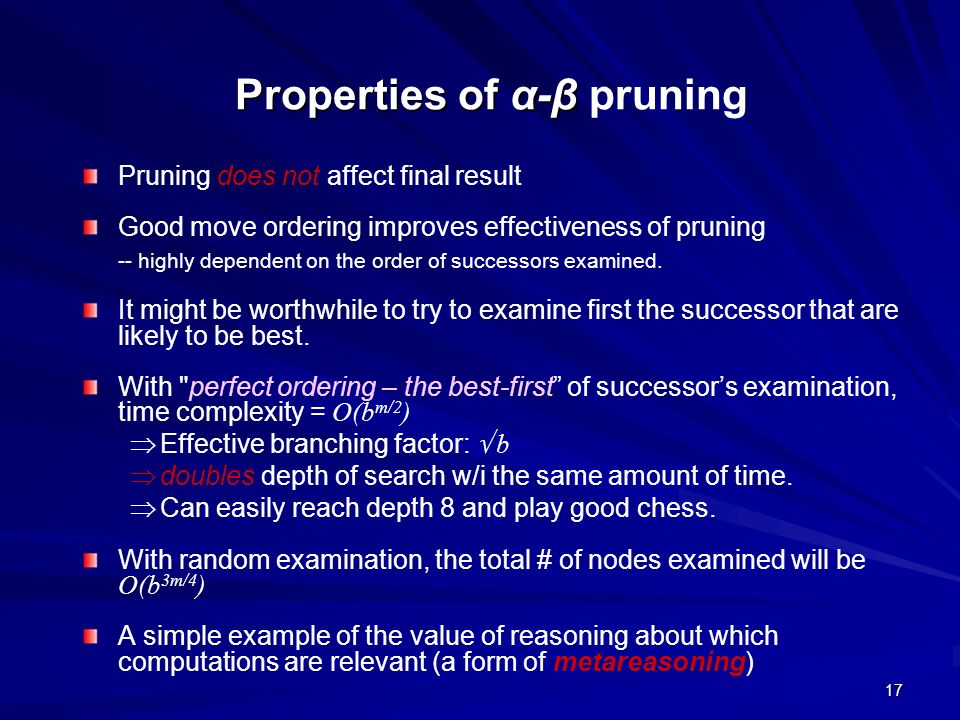 17 Properties of α-β Properties of α-β pruning Pruning does not affect final result Good move ordering improves effectiveness of pruning -- highly dep