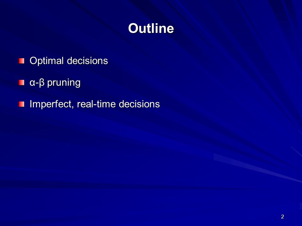 2 Outline Optimal decisions α-β pruning Imperfect, real-time decisions