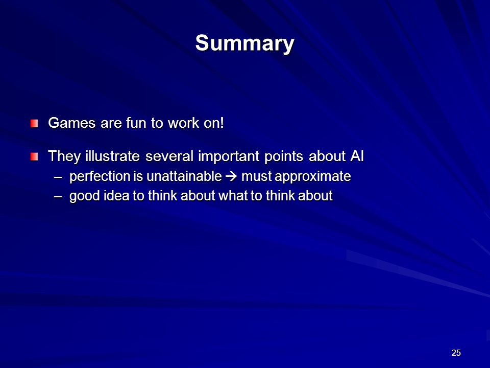 25 Summary Games are fun to work on! They illustrate several important points about AI –perfection is unattainable must approximate –good idea to thin