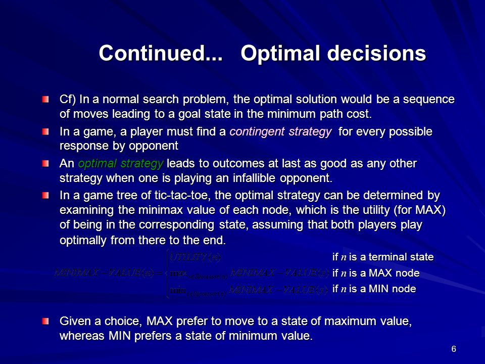 6 Continued... Optimal decisions Cf) In a normal search problem, the optimal solution would be a sequence of moves leading to a goal state in the mini