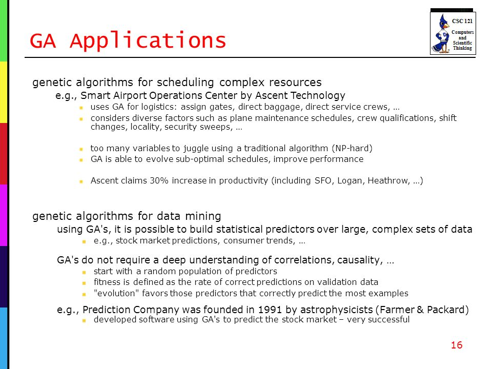 GA Applications genetic algorithms for data mining using GA s, it is possible to build statistical predictors over large, complex sets of data e.g., stock market predictions, consumer trends, … GA s do not require a deep understanding of correlations, causality, … start with a random population of predictors fitness is defined as the rate of correct predictions on validation data evolution favors those predictors that correctly predict the most examples e.g., Prediction Company was founded in 1991 by astrophysicists (Farmer & Packard) developed software using GA s to predict the stock market – very successful 16 genetic algorithms for scheduling complex resources e.g., Smart Airport Operations Center by Ascent Technology uses GA for logistics: assign gates, direct baggage, direct service crews, … considers diverse factors such as plane maintenance schedules, crew qualifications, shift changes, locality, security sweeps, … too many variables to juggle using a traditional algorithm (NP-hard) GA is able to evolve sub-optimal schedules, improve performance Ascent claims 30% increase in productivity (including SFO, Logan, Heathrow, …)