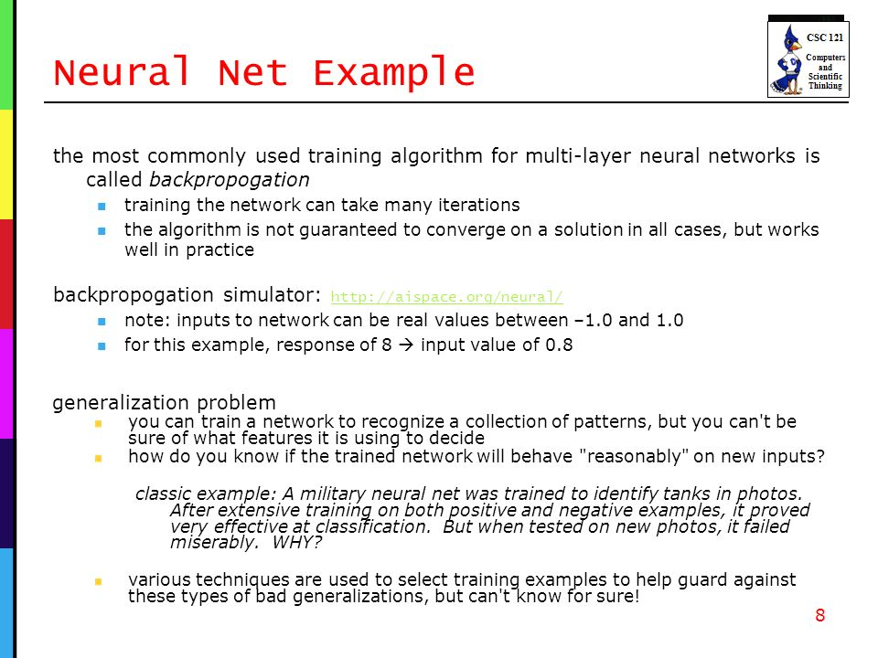 Neural Net Example the most commonly used training algorithm for multi-layer neural networks is called backpropogation training the network can take many iterations the algorithm is not guaranteed to converge on a solution in all cases, but works well in practice backpropogation simulator:     note: inputs to network can be real values between –1.0 and 1.0 for this example, response of 8 input value of generalization problem you can train a network to recognize a collection of patterns, but you can t be sure of what features it is using to decide how do you know if the trained network will behave reasonably on new inputs.