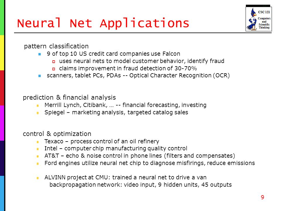 Neural Net Applications pattern classification 9 of top 10 US credit card companies use Falcon uses neural nets to model customer behavior, identify fraud claims improvement in fraud detection of 30-70% scanners, tablet PCs, PDAs -- Optical Character Recognition (OCR) 9 prediction & financial analysis Merrill Lynch, Citibank, … -- financial forecasting, investing Spiegel – marketing analysis, targeted catalog sales control & optimization Texaco – process control of an oil refinery Intel – computer chip manufacturing quality control AT&T – echo & noise control in phone lines (filters and compensates) Ford engines utilize neural net chip to diagnose misfirings, reduce emissions ALVINN project at CMU: trained a neural net to drive a van backpropagation network: video input, 9 hidden units, 45 outputs