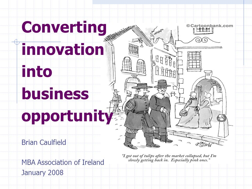 Converting innovation into business opportunity Brian Caulfield MBA Association of Ireland January 2008