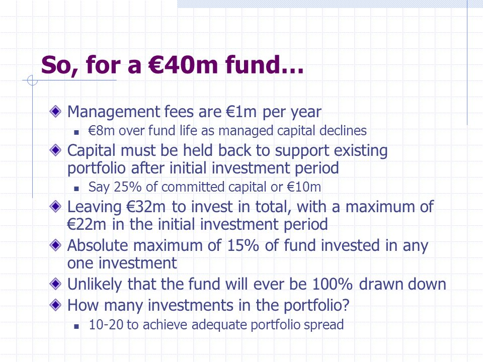 So, for a 40m fund… Management fees are 1m per year 8m over fund life as managed capital declines Capital must be held back to support existing portfo