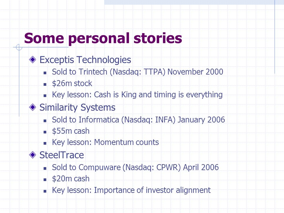 Some personal stories Exceptis Technologies Sold to Trintech (Nasdaq: TTPA) November 2000 $26m stock Key lesson: Cash is King and timing is everything Similarity Systems Sold to Informatica (Nasdaq: INFA) January 2006 $55m cash Key lesson: Momentum counts SteelTrace Sold to Compuware (Nasdaq: CPWR) April 2006 $20m cash Key lesson: Importance of investor alignment