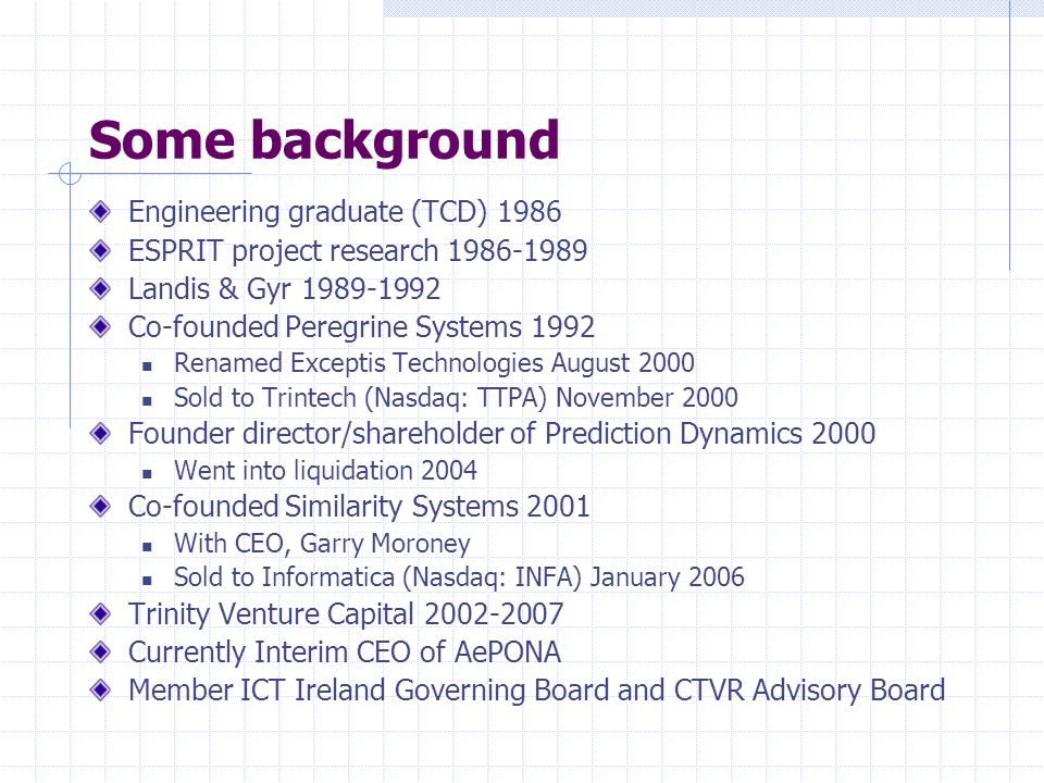 Some background Engineering graduate (TCD) 1986 ESPRIT project research 1986-1989 Landis & Gyr 1989-1992 Co-founded Peregrine Systems 1992 Renamed Exceptis Technologies August 2000 Sold to Trintech (Nasdaq: TTPA) November 2000 Founder director/shareholder of Prediction Dynamics 2000 Went into liquidation 2004 Co-founded Similarity Systems 2001 With CEO, Garry Moroney Sold to Informatica (Nasdaq: INFA) January 2006 Trinity Venture Capital 2002-2007 Currently Interim CEO of AePONA Member ICT Ireland Governing Board and CTVR Advisory Board