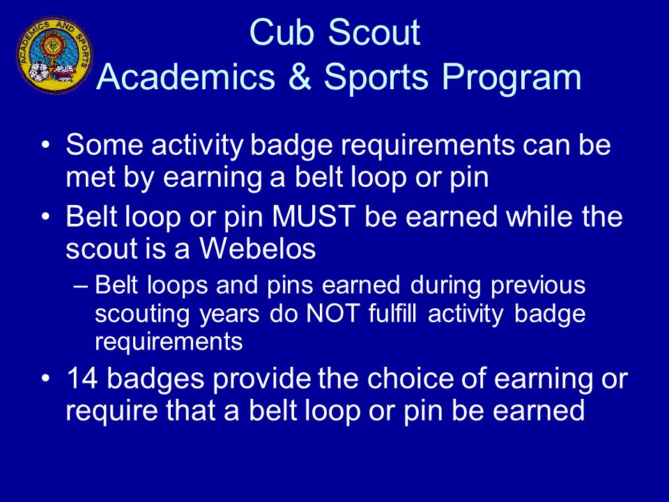 Cub Scout Academics & Sports Program Some activity badge requirements can be met by earning a belt loop or pin Belt loop or pin MUST be earned while t