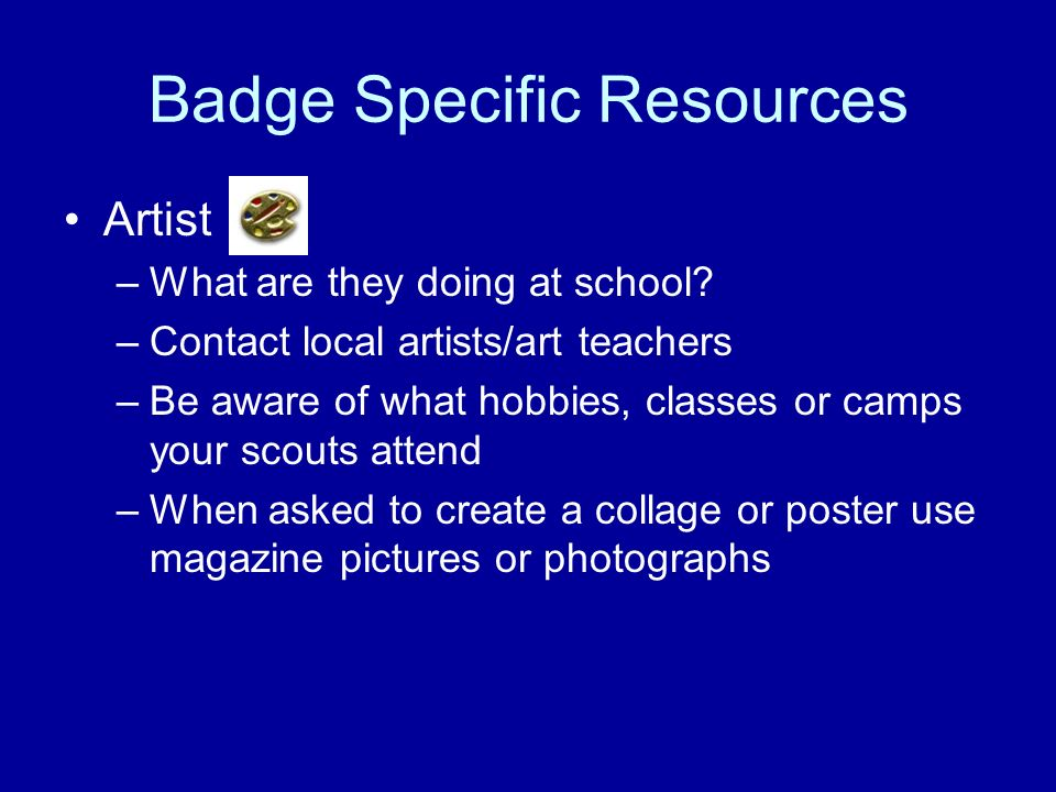 Badge Specific Resources Artist –What are they doing at school? –Contact local artists/art teachers –Be aware of what hobbies, classes or camps your s