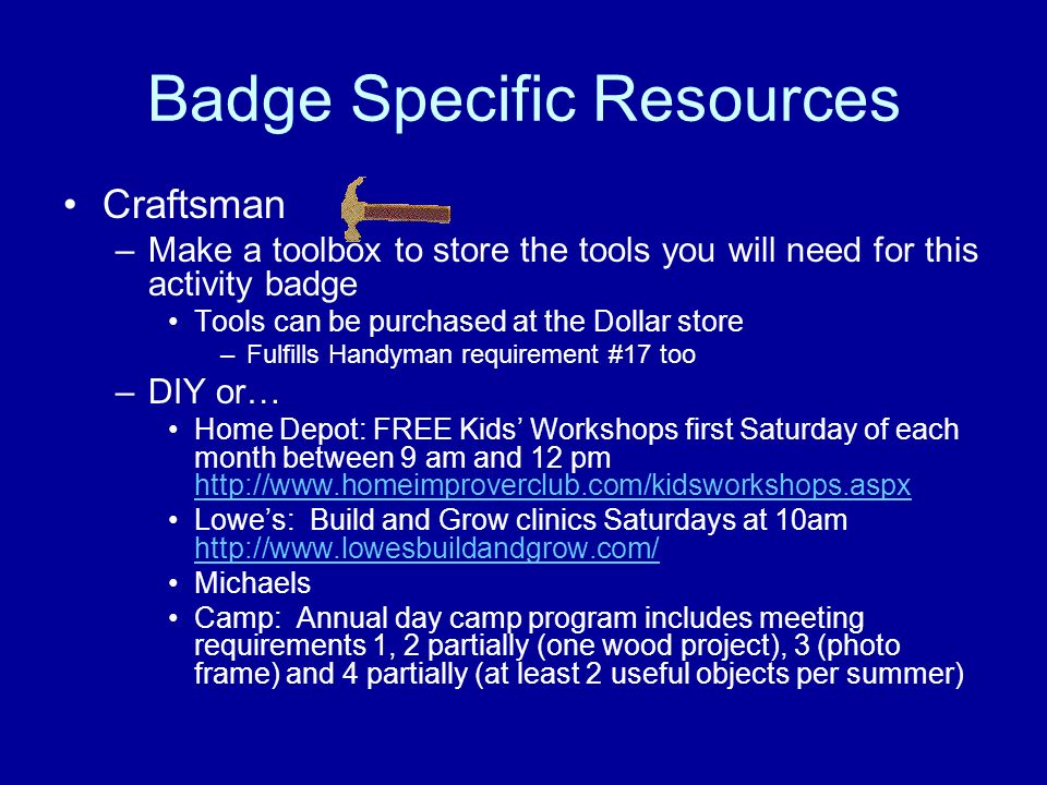 Badge Specific Resources Craftsman –Make a toolbox to store the tools you will need for this activity badge Tools can be purchased at the Dollar store