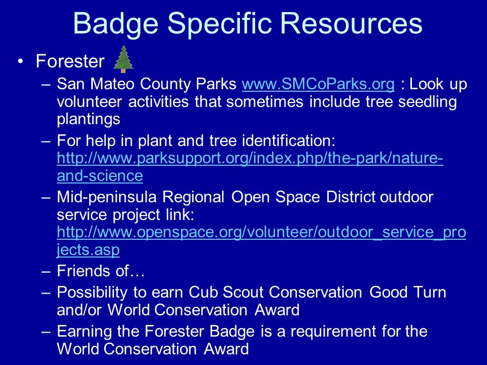 Badge Specific Resources Forester –San Mateo County Parks www.SMCoParks.org : Look up volunteer activities that sometimes include tree seedling planti