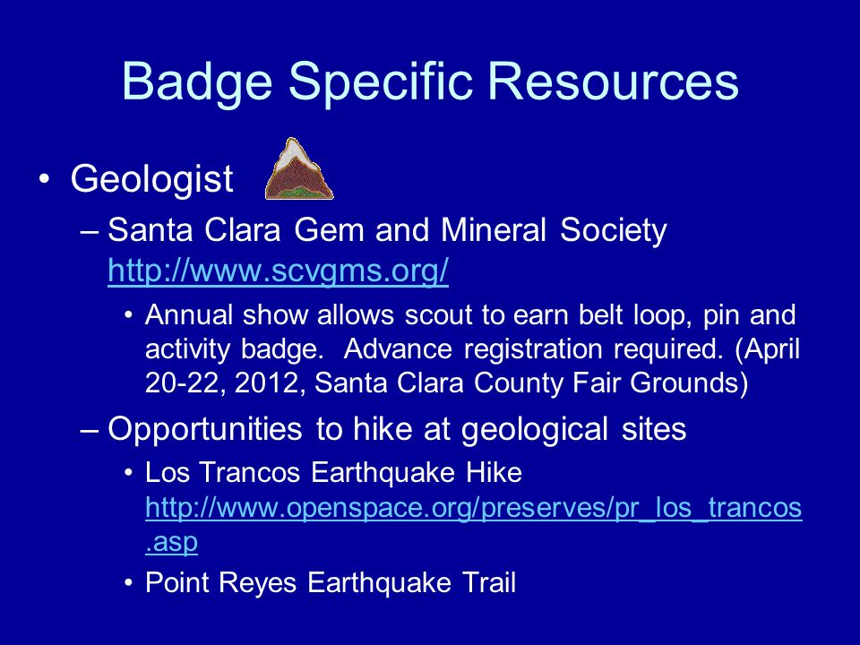 Badge Specific Resources Geologist –Santa Clara Gem and Mineral Society http://www.scvgms.org/ http://www.scvgms.org/ Annual show allows scout to earn