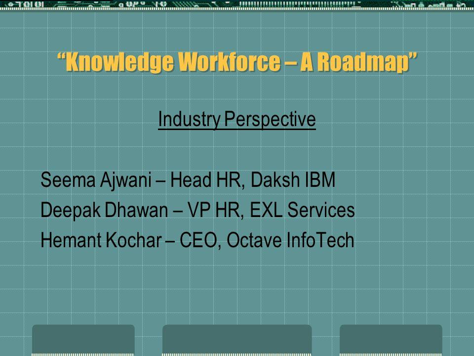 Knowledge Workforce – A Roadmap Industry Perspective Seema Ajwani – Head HR, Daksh IBM Deepak Dhawan – VP HR, EXL Services Hemant Kochar – CEO, Octave
