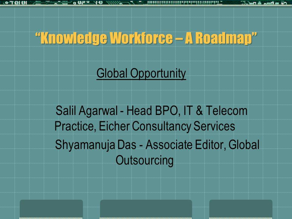 Knowledge Workforce – A Roadmap Global Opportunity Salil Agarwal - Head BPO, IT & Telecom Practice, Eicher Consultancy Services Shyamanuja Das - Assoc