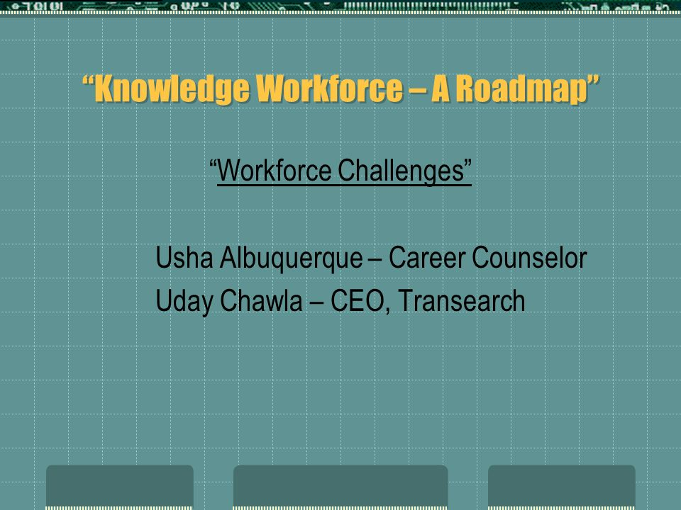 Knowledge Workforce – A Roadmap Workforce Challenges Usha Albuquerque – Career Counselor Uday Chawla – CEO, Transearch
