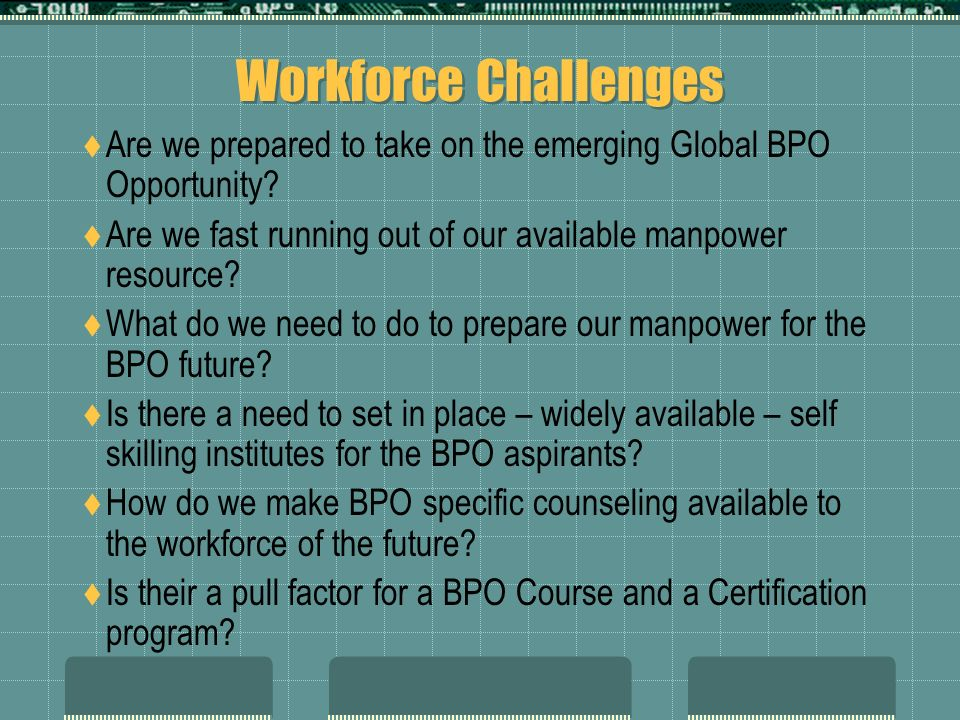 Workforce Challenges Are we prepared to take on the emerging Global BPO Opportunity? Are we fast running out of our available manpower resource? What