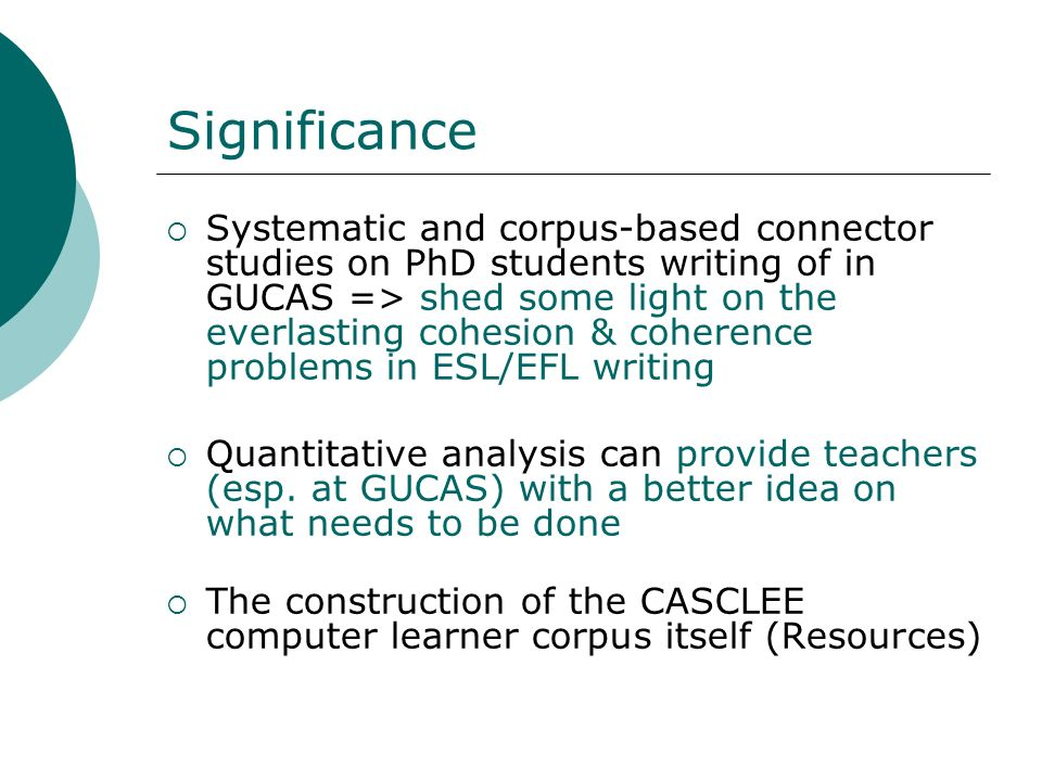 Significance Systematic and corpus-based connector studies on PhD students writing of in GUCAS => shed some light on the everlasting cohesion & cohere