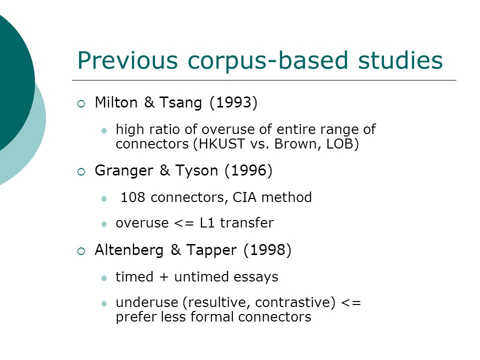 Previous corpus-based studies Milton & Tsang (1993) high ratio of overuse of entire range of connectors (HKUST vs. Brown, LOB) Granger & Tyson (1996)