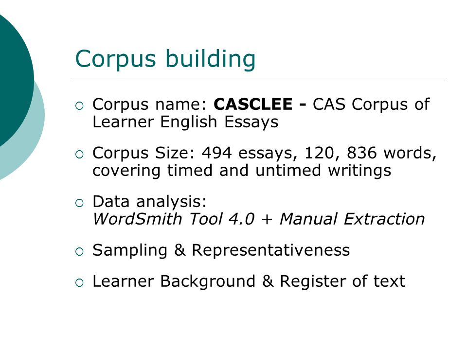 Corpus building Corpus name: CASCLEE - CAS Corpus of Learner English Essays Corpus Size: 494 essays, 120, 836 words, covering timed and untimed writin